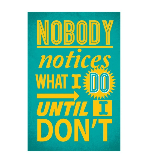 Paper 12 x 1 x 18 Inch Nobody Notices What I Do Until I Don't Unframed Poster by Seven Rays