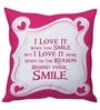 Pink Poly Silk 16 x 16 Inch I Love It When You Smile Cushion Cover by Stybuzz